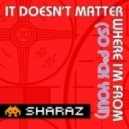 Sharaz - It Doesn\'t Matter Where I\'m From (So Fuck You!)