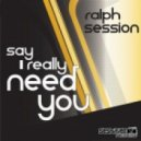 Ralph Session - Say I Really Need You (Original Mix)