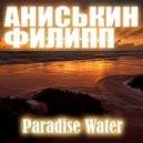 Аниськин Филипп - Paradise Water