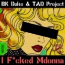 BK Duke, TAD Project - I Fcked Mdonna (Original Mix)