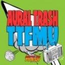 Aural Trash  - TTFMU