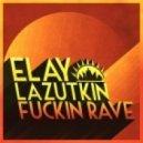 Elay Lazutkin - Fuckin Rave (Original Mix)