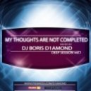 Dj Boris D1AMOND  - My Thoughts Are Not Completed (Deep Session vol.1 2012)