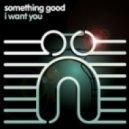 Something Good - I Want You (Original Mix)
