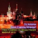 DJ Antoine - Good Evening Moscow! (Fred Flaming & DJ Mihail Fisher Mashup 2013)