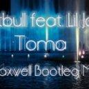 Pitbull feat. Lil Jon - Toma (Dj Maxwell Bootleg Mix)