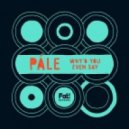 Pale - Why\'d You Even Say