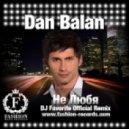 Dan Balan - Не Любя (DJ Favorite Remix)