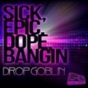Drop Goblin - Sick, Epic, Dope, Bangin (Original Mix)