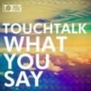 Touchtalk - What you Say (Original Mix)