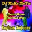 DJ Maks MeTis - КлуБная Эйфория  Выпуск № 26 (Elctro House Mix 04.08.12)