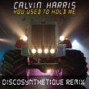 Calvin Harris - You Used To Hold Me (Discosynthetique Remix)