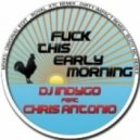 DJ Indygo feat. Chris Antonio - Fuck This Early Morning (Dirty Impact Remix)