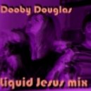 Dooby Douglas - Liquid Jesus Mix