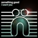 Something Good - I Want You (Original Mix)