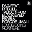 Diva feat. Pitbull, Taboo, Roscoe Umali - Love Is Going Nowhere (Original Mix)