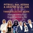 Pitbull feat. Ke$ha & Авария & Lil Jon -  Timber Electro Work (Vigiland & Lindborg remix) (Алексей Ёрш Mashup)