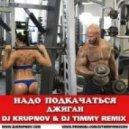 Джиган - Надо Подкачаться (DJ Krupnov & DJ Timmy Remix)