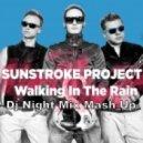 Sunstroke Project - Walking In The Rain (Dj Night Mix Mash Up)