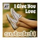 SUBDEK - I Give You  Love (Original Mix)