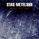 Stas Metelskii - What You Do (Original Mix)